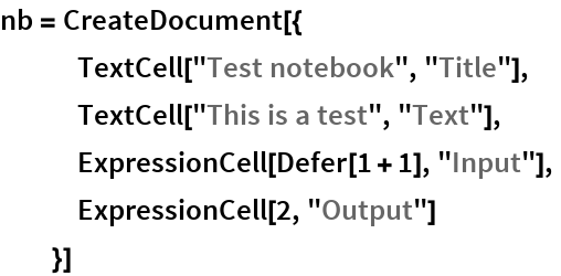 "nb = CreateDocument[{    TextCell[""Test notebook"", ""Title""],    TextCell[""This is a test"", ""Text""],    ExpressionCell[Defer[1 + 1], ""Input""],    ExpressionCell[2, ""Output""]    }]"