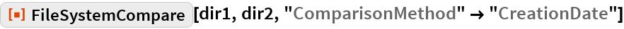 "ResourceFunction[""FileSystemCompare""][dir1, dir2, ""ComparisonMethod"" -> ""CreationDate""]"