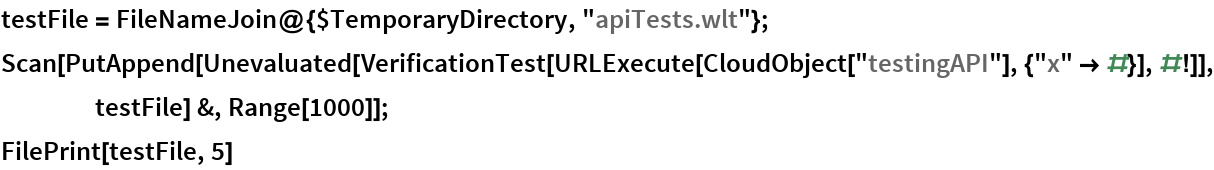 "testFile = FileNameJoin@{$TemporaryDirectory, ""apiTests.wlt""}; Scan[PutAppend[     Unevaluated[      VerificationTest[       URLExecute[CloudObject[""testingAPI""], {""x"" -> #}], #!]], testFile] &, Range[1000]]; FilePrint[testFile, 5]"