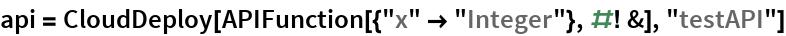 "api = CloudDeploy[APIFunction[{""x"" -> ""Integer""}, #! &], ""testAPI""]"