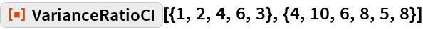 """ResourceFunction[  """"VarianceRatioCI""""][{1, 2, 4, 6, 3}, {4, 10, 6, 8, 5, 8}]"""