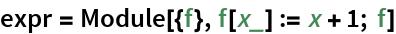 expr = Module[{f}, f[x_] := x + 1; f]