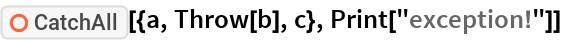 """ResourceFunction[""""CatchAll""""][{a, Throw[b], c}, Print[""""exception!""""]]"""