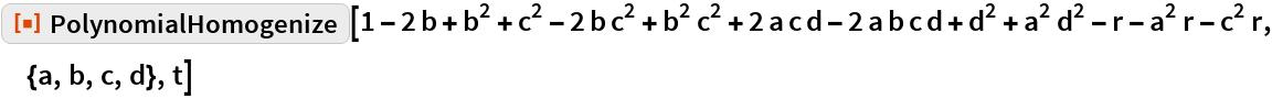 "ResourceFunction[""PolynomialHomogenize""][  1 - 2 b + b^2 + c^2 - 2 b c^2 + b^2 c^2 + 2 a c d - 2 a b c d + d^2 +    a^2 d^2 - r - a^2 r - c^2 r, {a, b, c, d}, t]"