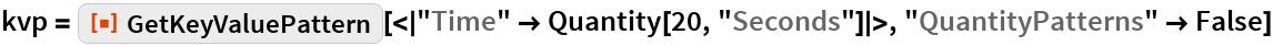 "kvp = ResourceFunction[   ""GetKeyValuePattern""][<|""Time"" -> Quantity[20, ""Seconds""]|>, ""QuantityPatterns"" -> False]"
