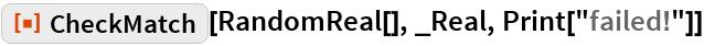 "ResourceFunction[""CheckMatch""][RandomReal[], _Real, Print[""failed!""]]"