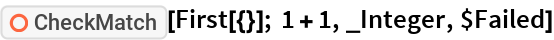 """ResourceFunction[""""CheckMatch""""][First[{}]; 1 + 1, _Integer, $Failed]"""