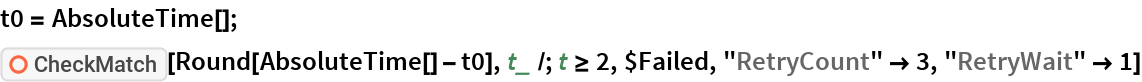 """t0 = AbsoluteTime[]; ResourceFunction[""""CheckMatch""""][Round[AbsoluteTime[] - t0], t_ /; t >= 2, $Failed, """"RetryCount"""" -> 3, """"RetryWait"""" -> 1]"""