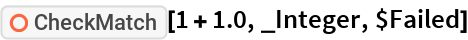 """ResourceFunction[""""CheckMatch""""][1 + 1.0, _Integer, $Failed]"""