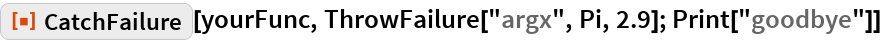 "ResourceFunction[""CatchFailure""][yourFunc, ThrowFailure[""argx"", Pi, 2.9]; Print[""goodbye""]]"