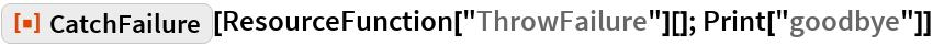 "ResourceFunction[""CatchFailure""][ResourceFunction[""ThrowFailure""][]; Print[""goodbye""]]"