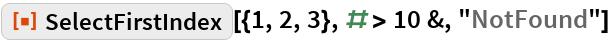 """ResourceFunction[""""SelectFirstIndex""""][{1, 2, 3}, # > 10 &, """"NotFound""""]"""