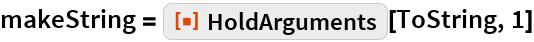 "makeString = ResourceFunction[""HoldArguments""][ToString, 1]"