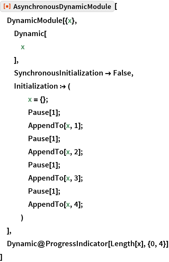 """ResourceFunction[""""AsynchronousDynamicModule""""][  DynamicModule[{x},   Dynamic[    x    ],   SynchronousInitialization -> False,   Initialization :> (     x = {};     Pause[1];     AppendTo[x, 1];     Pause[1];     AppendTo[x, 2];     Pause[1];     AppendTo[x, 3];     Pause[1];     AppendTo[x, 4];     )   ],  Dynamic@ProgressIndicator[Length[x], {0, 4}]  ]"""