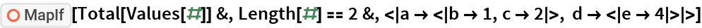 """ResourceFunction[""""MapIf""""][Total[Values[#]] &, Length[#] == 2 &, < a -> < b -> 1, c -> 2 >, d -> < e -> 4 > >]"""