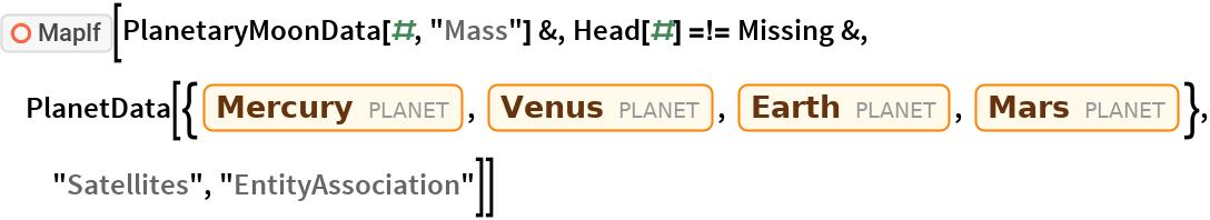 "ResourceFunction[""MapIf""][PlanetaryMoonData[#, ""Mass""] &, Head[#] =!= Missing &, PlanetData[{Entity[""Planet"", ""Mercury""], Entity[""Planet"", ""Venus""], Entity[""Planet"", ""Earth""], Entity[""Planet"", ""Mars""]}, ""Satellites"",    ""EntityAssociation""]]"