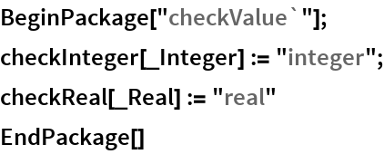 "BeginPackage[""checkValue`""]; checkInteger[_Integer] := ""integer""; checkReal[_Real] := ""real"" EndPackage[]"