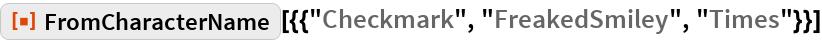 "ResourceFunction[  ""FromCharacterName""][{{""Checkmark"", ""FreakedSmiley"", ""Times""}}]"