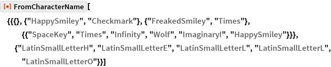 """ResourceFunction[  """"FromCharacterName""""][{{{}, {""""HappySmiley"""", """"Checkmark""""}, {""""FreakedSmiley"""", """"Times""""}, {{""""SpaceKey"""", """"Times"""", """"Infinity"""", """"Wolf"""", """"ImaginaryI"""",       """"HappySmiley""""}}}, {""""LatinSmallLetterH"""", """"LatinSmallLetterE"""", """"LatinSmallLetterL"""", """"LatinSmallLetterL"""", """"LatinSmallLetterO""""}}]"""