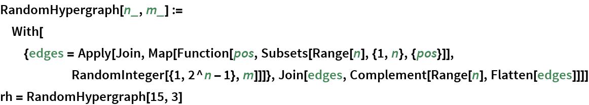 RandomHypergraph[n_, m_] := With[{edges = Apply[Join, Map[Function[pos, Subsets[Range[n], {1, n}, {pos}]], RandomInteger[{1, 2^n - 1}, m]]]}, Join[edges, Complement[Range[n], Flatten[edges]]]] rh = RandomHypergraph[15, 3]