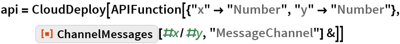 """api = CloudDeploy[   APIFunction[{""""x"""" -> """"Number"""", """"y"""" -> """"Number""""}, ResourceFunction[""""ChannelMessages""""][#x/#y, """"MessageChannel""""] &]]"""