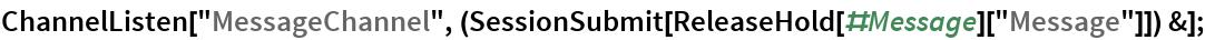 "ChannelListen[   ""MessageChannel"", (SessionSubmit[      ReleaseHold[#Message][""Message""]]) &];"