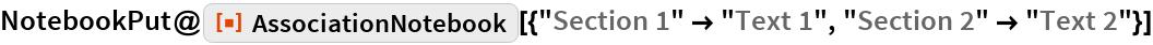 "NotebookPut@  ResourceFunction[   ""AssociationNotebook""][{""Section 1"" -> ""Text 1"", ""Section 2"" -> ""Text 2""}]"