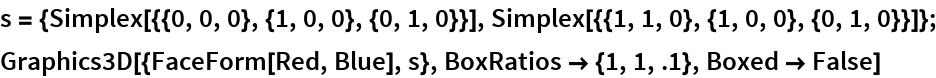 s = {Simplex[{{0, 0, 0}, {1, 0, 0}, {0, 1, 0}}], Simplex[{{1, 1, 0}, {1, 0, 0}, {0, 1, 0}}]}; Graphics3D[{FaceForm[Red, Blue], s}, BoxRatios -> {1, 1, .1}, Boxed -> False]