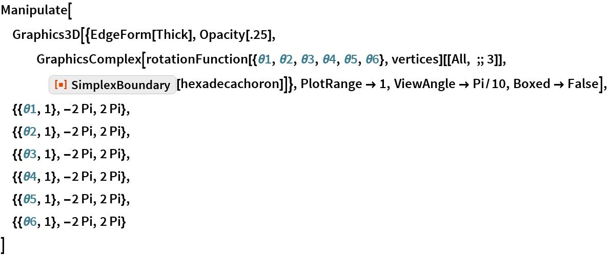 "Manipulate[  Graphics3D[{EdgeForm[Thick], Opacity[.25], GraphicsComplex[     rotationFunction[{\[Theta]1, \[Theta]2, \[Theta]3, \[Theta]4, \ \[Theta]5, \[Theta]6}, vertices][[All, ;; 3]], ResourceFunction[""SimplexBoundary""][hexadecachoron]]}, PlotRange -> 1, ViewAngle -> Pi/10, Boxed -> False],  {{\[Theta]1, 1}, -2 Pi, 2 Pi},  {{\[Theta]2, 1}, -2 Pi, 2 Pi},  {{\[Theta]3, 1}, -2 Pi, 2 Pi},  {{\[Theta]4, 1}, -2 Pi, 2 Pi},  {{\[Theta]5, 1}, -2 Pi, 2 Pi},  {{\[Theta]6, 1}, -2 Pi, 2 Pi}  ]"