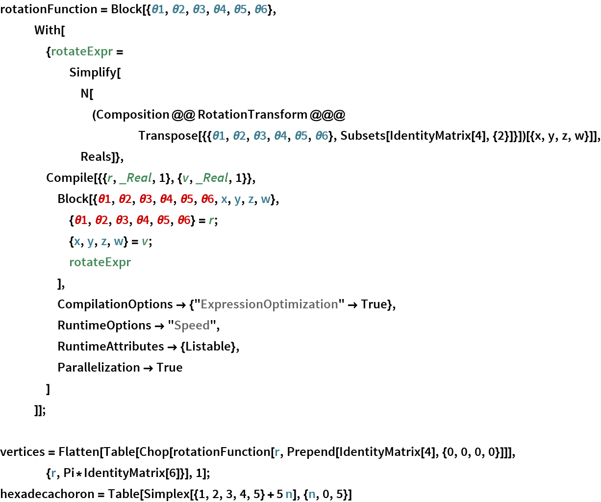"rotationFunction = Block[{\[Theta]1, \[Theta]2, \[Theta]3, \[Theta]4, \[Theta]5, \ \[Theta]6}, With[{rotateExpr = Simplify[        N[(Composition @@ RotationTransform @@@ Transpose[{{\[Theta]1, \[Theta]2, \[Theta]3, \[Theta]4, \ \[Theta]5, \[Theta]6}, Subsets[IdentityMatrix[4], {2}]}])[{x, y, z, w}]], Reals]},     Compile[{{r, _Real, 1}, {v, _Real, 1}},      Block[{\[Theta]1, \[Theta]2, \[Theta]3, \[Theta]4, \[Theta]5, \ \[Theta]6, x, y, z, w},       {\[Theta]1, \[Theta]2, \[Theta]3, \[Theta]4, \[Theta]5, \ \[Theta]6} = r;       {x, y, z, w} = v;       rotateExpr       ],      CompilationOptions -> {""ExpressionOptimization"" -> True},      RuntimeOptions -> ""Speed"",      RuntimeAttributes -> {Listable},      Parallelization -> True      ]     ]];  vertices = Flatten[Table[     Chop[rotationFunction[r, Prepend[IdentityMatrix[4], {0, 0, 0, 0}]]], {r, Pi*IdentityMatrix[6]}], 1]; hexadecachoron = Table[Simplex[{1, 2, 3, 4, 5} + 5 n], {n, 0, 5}]"
