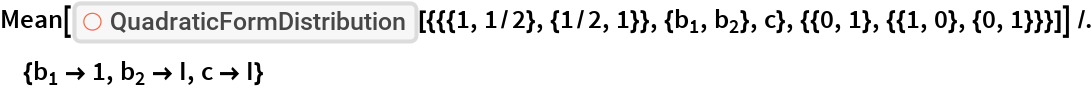"""Mean[ResourceFunction[    """"QuadraticFormDistribution""""][{{{1, 1/2}, {1/2, 1}}, {Subscript[b, 1], Subscript[b, 2]}, c}, {{0, 1}, {{1, 0}, {0, 1}}}]] /. {Subscript[b, 1] -> 1, Subscript[b, 2] -> I, c -> I}"""