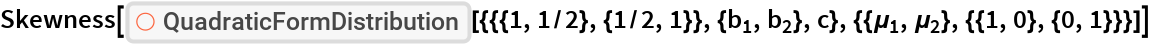 "Skewness[ResourceFunction[   ""QuadraticFormDistribution""][{{{1, 1/2}, {1/2, 1}}, {Subscript[b, 1], Subscript[b, 2]}, c}, {{Subscript[\[Mu], 1], Subscript[\[Mu], 2]}, {{1, 0}, {0, 1}}}]]"