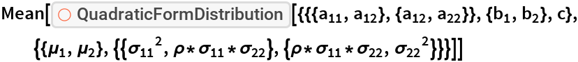 """Mean[ResourceFunction[   """"QuadraticFormDistribution""""][{{{Subscript[a, 11], Subscript[a, 12]}, {Subscript[a, 12], Subscript[a, 22]}}, {Subscript[b, 1], Subscript[b, 2]}, c}, {{Subscript[\[Mu], 1], Subscript[\[Mu], 2]}, {{Subscript[\[Sigma], 11]^2, \[Rho]*Subscript[\[Sigma], 11]*Subscript[\[Sigma], 22]}, {\[Rho]*Subscript[\[Sigma], 11]*Subscript[\[Sigma], 22], Subscript[\[Sigma], 22]^2}}}]]"""