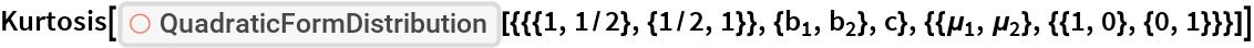 "Kurtosis[ResourceFunction[   ""QuadraticFormDistribution""][{{{1, 1/2}, {1/2, 1}}, {Subscript[b, 1], Subscript[b, 2]}, c}, {{Subscript[\[Mu], 1], Subscript[\[Mu], 2]}, {{1, 0}, {0, 1}}}]]"