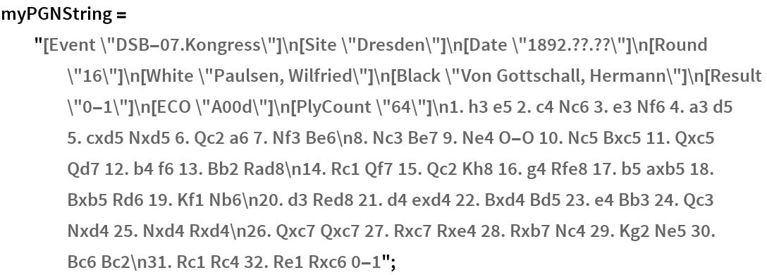 """myPGNString = """"[Event \""""DSB-07.Kongress\""""]\n[Site \""""Dresden\""""]\n[Date \""""1892.??.\ ??\""""]\n[Round \""""16\""""]\n[White \""""Paulsen, Wilfried\""""]\n[Black \""""Von \ Gottschall, Hermann\""""]\n[Result \""""0-1\""""]\n[ECO \""""A00d\""""]\n[PlyCount \ \""""64\""""]\n1. h3 e5 2. c4 Nc6 3. e3 Nf6 4. a3 d5 5. cxd5 Nxd5 6. Qc2 a6 \ 7. Nf3 Be6\n8. Nc3 Be7 9. Ne4 O-O 10. Nc5 Bxc5 11. Qxc5 Qd7 12. b4 f6 \ 13. Bb2 Rad8\n14. Rc1 Qf7 15. Qc2 Kh8 16. g4 Rfe8 17. b5 axb5 18. \ Bxb5 Rd6 19. Kf1 Nb6\n20. d3 Red8 21. d4 exd4 22. Bxd4 Bd5 23. e4 Bb3 \ 24. Qc3 Nxd4 25. Nxd4 Rxd4\n26. Qxc7 Qxc7 27. Rxc7 Rxe4 28. Rxb7 Nc4 \ 29. Kg2 Ne5 30. Bc6 Bc2\n31. Rc1 Rc4 32. Re1 Rxc6 0-1"""";"""