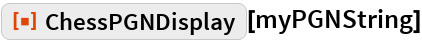"""ResourceFunction[""""ChessPGNDisplay""""][myPGNString]"""