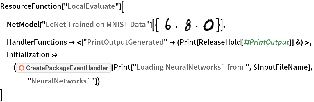 "ResourceFunction[""LocalEvaluate""][  NetModel[""LeNet Trained on MNIST Data""][{\!\(\* GraphicsBox[ TagBox[RasterBox[CompressedData["" 1:eJxTTMoPSmNiYGAo5gASQYnljkVFiZXBAkBOaF5xZnpeaopnXklqemqRRRJI mQwU/6cK2MHQhEtqiTTTJVxyQUy633BIneZSeolLWwSTBS6pP1ZM+bjkzjEJ 4ZL6X81kjkvqKydTHS65L0y45c4wMS3FJdfOxHRtcW3tkY/Y5cBA+T5WOaPk 5GgmJkNMOQWwW/6FMMliyqWB5X46MlliNTPo//+JTExbMOU+Ad0h683ElP8P U+73fCGQM4XuYPHD//97LZmYLPdhlRrUAABgHMjK ""], {{0, 28}, {28, 0}}, {0, 255}, ColorFunction->GrayLevel], BoxForm`ImageTag[        ""Byte"", ColorSpace -> Automatic, Interleaving -> None], Selectable->False], DefaultBaseStyle->""ImageGraphics"", ImageSizeRaw->{28, 28}, PlotRange->{{0, 28}, {0, 28}}]\), \!\(\* GraphicsBox[ TagBox[RasterBox[CompressedData["" 1:eJxTTMoPSmNiYGAo5gASQYnljkVFiZXBAkBOaF5xZnpeaopnXklqemqRRRJI mQwU/x9IsJWBKew2dql3okzMzH6/sMr5M7tPNGWeglXOQPf//yPiZdjlgMI7 mbHKVTOVQQkM8FCaef+v3dIih7HIfQphnnKCmdntBzYzdzKLizEzM+/DJvdD hxnoP+xueafNxCvJwWSG3S0SV/+7M/tikbvAzHzyP1AOi5lvNJj9fwPlVJdj ytUzMx8HUu7xWIw0ZdJ49f/PJUWTL5hyTMwT//+/xMxcgkUfE/Ou/92KzKGf sMqpGLBzTb6MRer/Sh1gmGDzG/0AACEauS8= ""], {{0, 28}, {28, 0}}, {0, 255},          ColorFunction->GrayLevel], BoxForm`ImageTag[        ""Byte"", ColorSpace -> Automatic, Interleaving -> None], Selectable->False], DefaultBaseStyle->""ImageGraphics"", ImageSizeRaw->{28, 28}, PlotRange->{{0, 28}, {0, 28}}]\), \!\(\* GraphicsBox[ TagBox[RasterBox[CompressedData["" 1:eJxTTMoPSmNiYGAo5gASQYnljkVFiZXBAkBOaF5xZnpeaopnXklqemqRRRJI mQwU/x9IsN/BdW1Vstx8LFK7eZgYmYBAcepvNJkvG/mZIHJMTLfR5OaBBAtX r44CKqn4hSK1TRgoZQNipQEZp5ClPpoCRSr+gJiXgarykeWWAqUqoSalocrd 52ViCnwJMx5VLpeJyQVufyOK3Fo2JqYWOM+WiWkFkjZGRjs4p4mRkXE5nPcp GegQGOeXM9BZ1vth3EAgT3I+lHMOyLE7Adf3y4uJqeY1hP3MFShXhbDuTwgT 0ywIa5s9Wnh+AnIFErYBgSVIRrz4G0LumxoTFIDiQaztPzLIQ5JzPogi9f+Z NkzOof77fzTwY1EcSKps5y90GToCAMITbxU= ""], {{0, 28}, {28, 0}}, {0, 255},          ColorFunction->GrayLevel], BoxForm`ImageTag[        ""Byte"", ColorSpace -> Automatic, Interleaving -> None], Selectable->False], DefaultBaseStyle->""ImageGraphics"", "