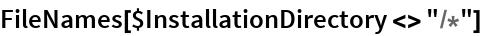 "FileNames[$InstallationDirectory <> ""/*""]"