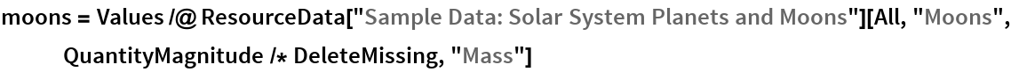 """moons = Values /@ ResourceData[""""Sample Data: Solar System Planets and Moons""""][All, """"Moons"""", QuantityMagnitude /* DeleteMissing, """"Mass""""]"""