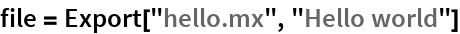 "file = Export[""hello.mx"", ""Hello world""]"