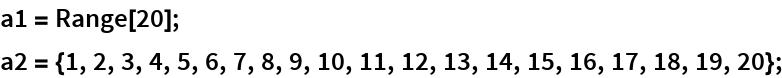 a1 = Range[20]; a2 = {1, 2, 3, 4, 5, 6, 7, 8, 9, 10, 11, 12, 13, 14, 15, 16, 17, 18, 19, 20};