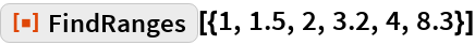 """ResourceFunction[""""FindRanges""""][{1, 1.5, 2, 3.2, 4, 8.3}]"""