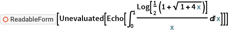 "ResourceFunction[""ReadableForm""][Unevaluated[Echo[\!\( \*SubsuperscriptBox[\(\[Integral]\), \(0\), \(1\)]\( \*FractionBox[\(Log[ \*FractionBox[\(1\), \(2\)]\ \((1 +  \*SqrtBox[\(1 + 4\ x\)])\)]\), \(x\)] \[DifferentialD]x\)\)]]]"