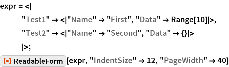 """expr = <     """"Test1"""" -> < """"Name"""" -> """"First"""", """"Data"""" -> Range[10] >,    """"Test2"""" -> < """"Name"""" -> """"Second"""", """"Data"""" -> {} >     >; ResourceFunction[""""ReadableForm""""][expr, """"IndentSize"""" -> 12, """"PageWidth"""" -> 40]"""