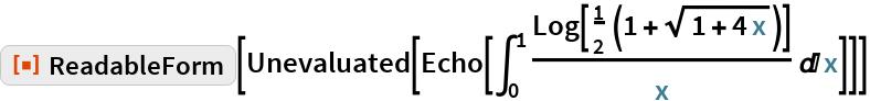 "ResourceFunction[""ReadableForm""][Unevaluated[Echo[\!\( \*SubsuperscriptBox[\(\[Integral]\), \(0\), \(1\)]\( \*FractionBox[\(Log[ \*FractionBox[\(1\), \(2\)]\ \((1 +  \*SqrtBox[\(1 + 4\ x\)])\)]\), \(x\)] \[DifferentialD]x\)\)]]]"