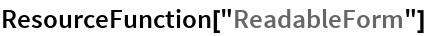 """ResourceFunction[""""ReadableForm""""]"""