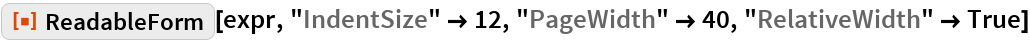 "ResourceFunction[""ReadableForm""][expr, ""IndentSize"" -> 12, ""PageWidth"" -> 40, ""RelativeWidth"" -> True]"