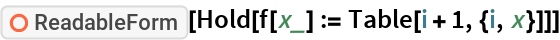 "ResourceFunction[""ReadableForm""][Hold[f[x_] := Table[i + 1, {i, x}]]]"