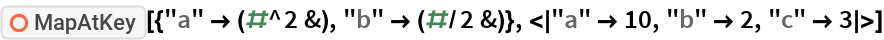 "ResourceFunction[  ""MapAtKey""][{""a"" -> (#^2 &), ""b"" -> (#/2 &)}, <|""a"" -> 10, ""b"" -> 2, ""c"" -> 3|>]"