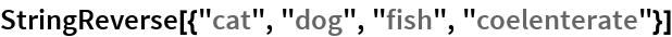 """StringReverse[{""""cat"""", """"dog"""", """"fish"""", """"coelenterate""""}]"""